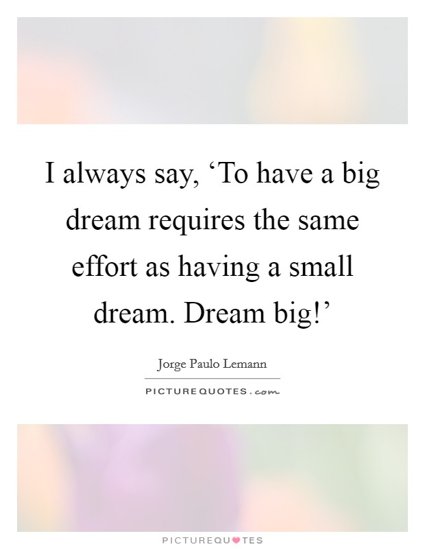 I always say, 'To have a big dream requires the same effort as having a small dream. Dream big!' Picture Quote #1