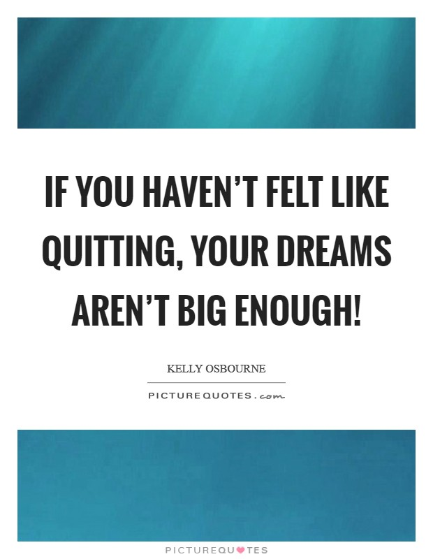 If you haven't felt like quitting, your dreams aren't big enough! Picture Quote #1