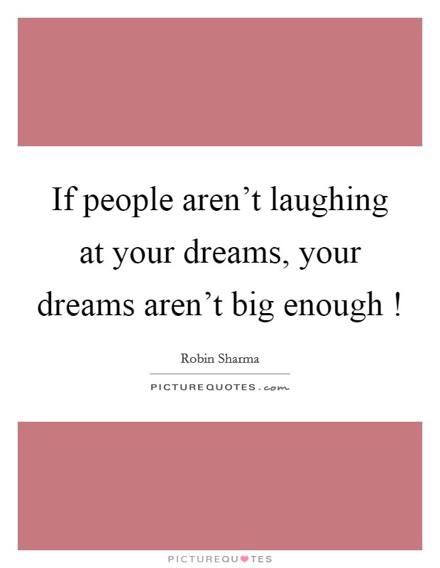 If people aren't laughing at your dreams, your dreams aren't big enough ! Picture Quote #1