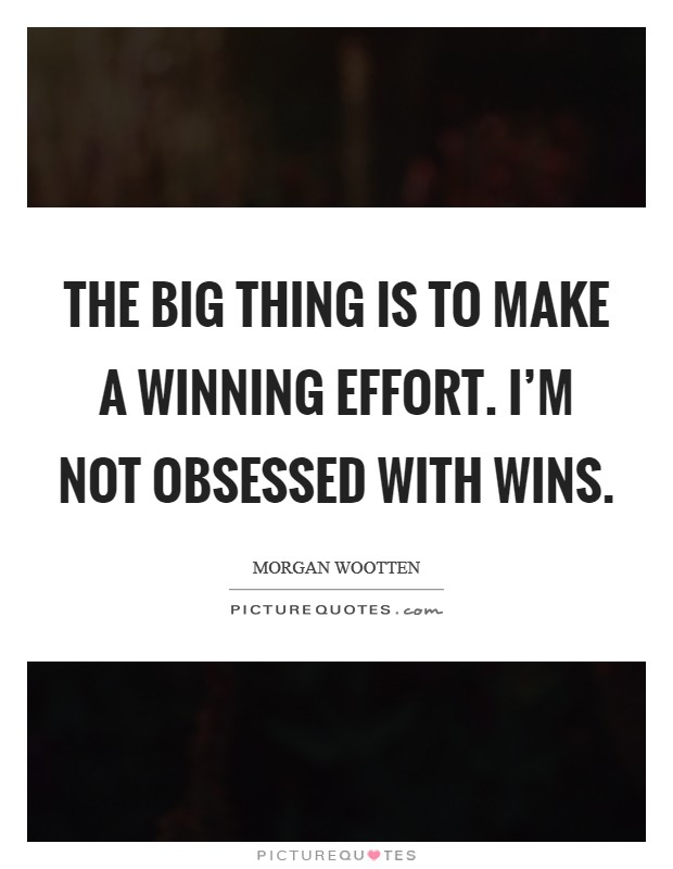 The big thing is to make a winning effort. I'm not obsessed with wins. Picture Quote #1