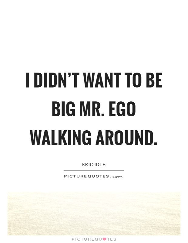 I didn't want to be big Mr. Ego walking around. Picture Quote #1