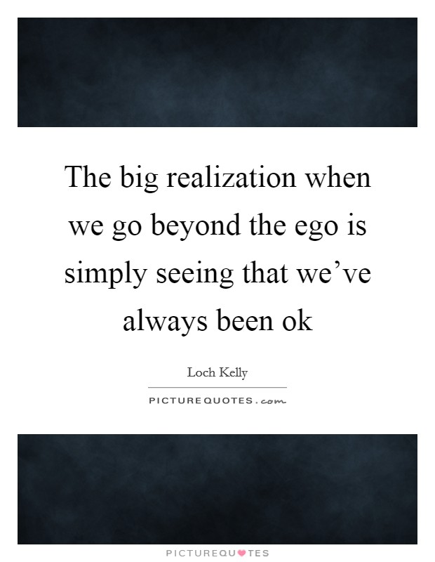 The big realization when we go beyond the ego is simply seeing that we've always been ok Picture Quote #1