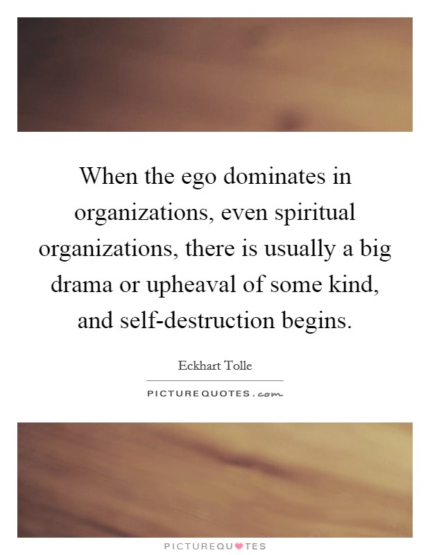 When the ego dominates in organizations, even spiritual organizations, there is usually a big drama or upheaval of some kind, and self-destruction begins Picture Quote #1