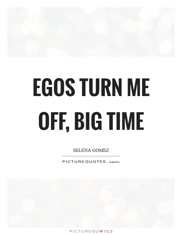 Egos turn me off, big time Picture Quote #1