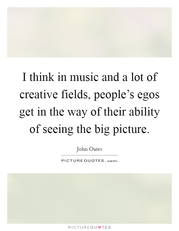 I think in music and a lot of creative fields, people's egos get in the way of their ability of seeing the big picture Picture Quote #1
