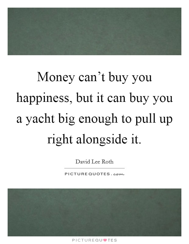 Money can't buy you happiness, but it can buy you a yacht big enough to pull up right alongside it Picture Quote #1