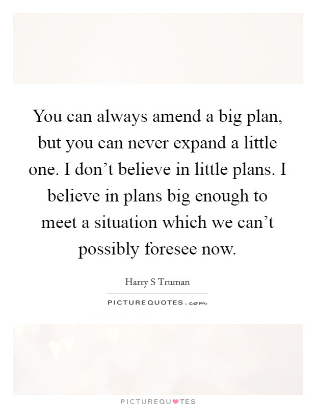 You can always amend a big plan, but you can never expand a little one. I don't believe in little plans. I believe in plans big enough to meet a situation which we can't possibly foresee now Picture Quote #1