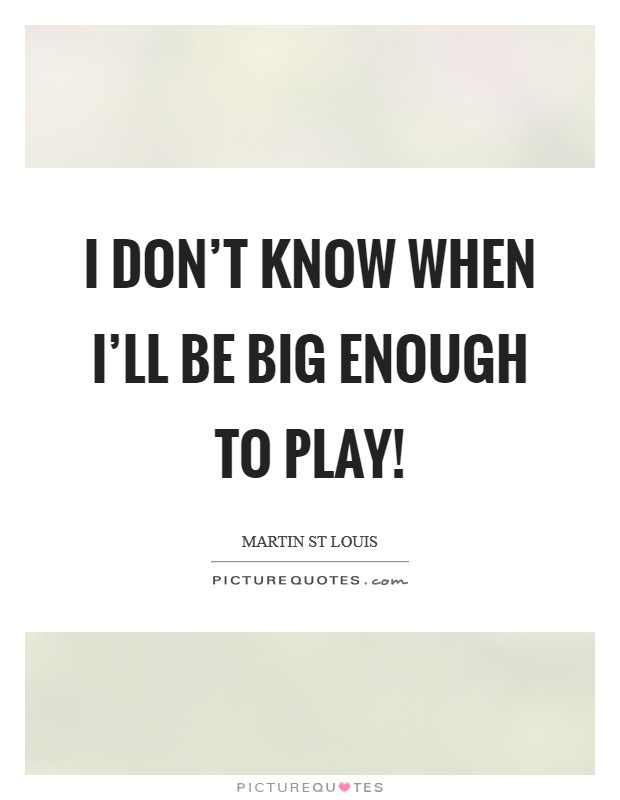 I don't know WHEN I'll be big enough to play! Picture Quote #1