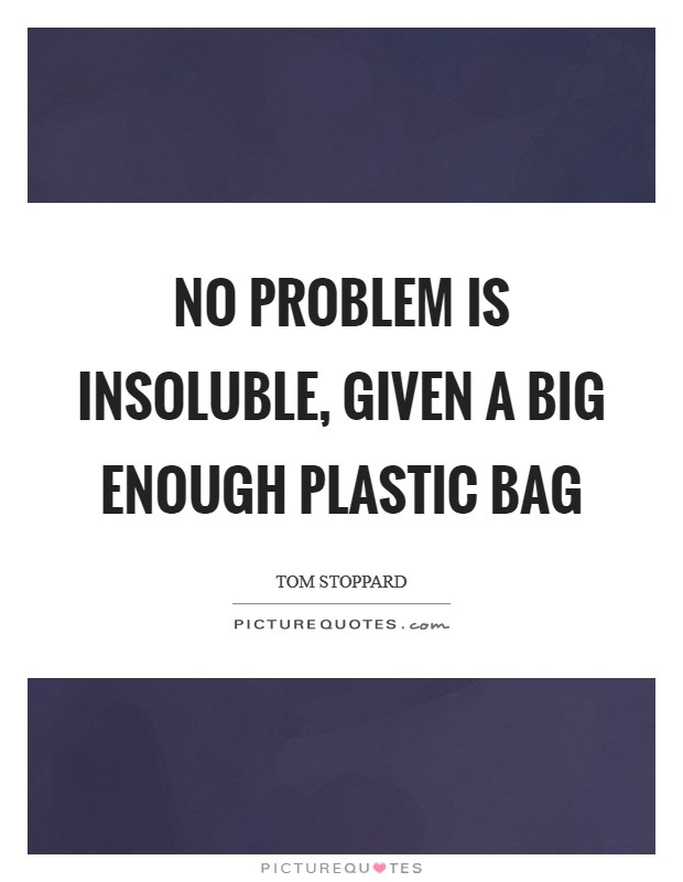 No problem is insoluble, given a big enough plastic bag Picture Quote #1