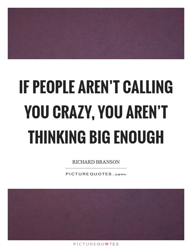 If people aren't calling you crazy, you aren't thinking big enough Picture Quote #1