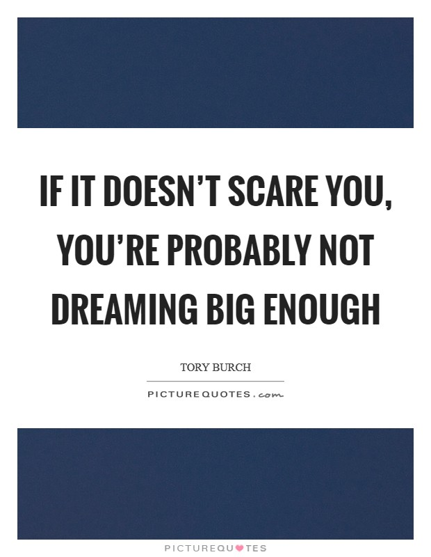 If it doesn't scare you, you're probably not dreaming big enough Picture Quote #1