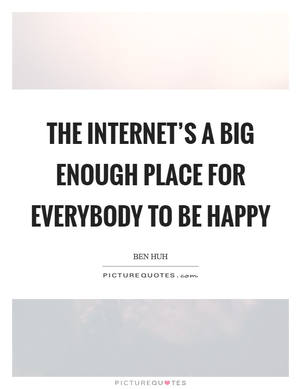 The Internet's a big enough place for everybody to be happy Picture Quote #1