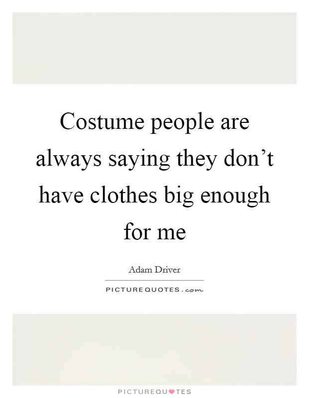 Costume people are always saying they don't have clothes big enough for me Picture Quote #1