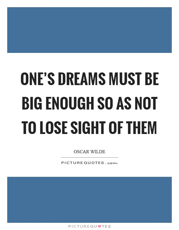 One's dreams must be big enough so as not to lose sight of them Picture Quote #1