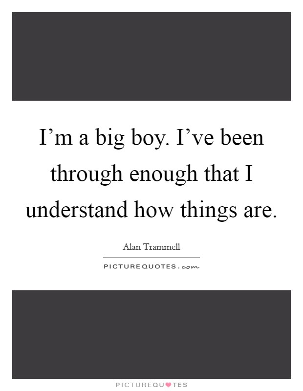 I'm a big boy. I've been through enough that I understand how things are Picture Quote #1