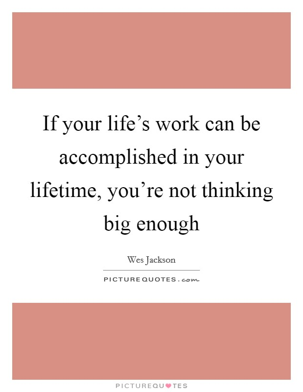 If your life's work can be accomplished in your lifetime, you're not thinking big enough Picture Quote #1