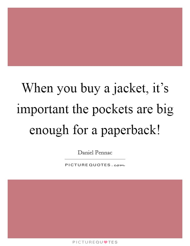 When you buy a jacket, it's important the pockets are big enough for a paperback! Picture Quote #1