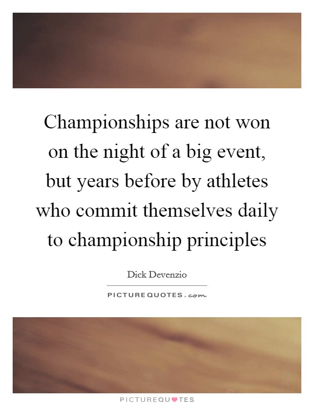 Championships are not won on the night of a big event, but years before by athletes who commit themselves daily to championship principles Picture Quote #1