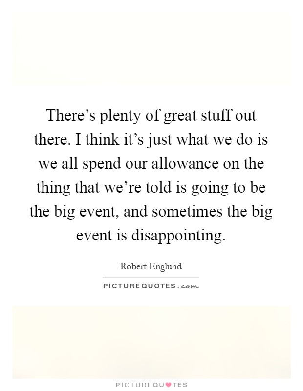 There's plenty of great stuff out there. I think it's just what we do is we all spend our allowance on the thing that we're told is going to be the big event, and sometimes the big event is disappointing Picture Quote #1