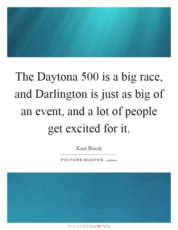 The Daytona 500 is a big race, and Darlington is just as big of an event, and a lot of people get excited for it Picture Quote #1
