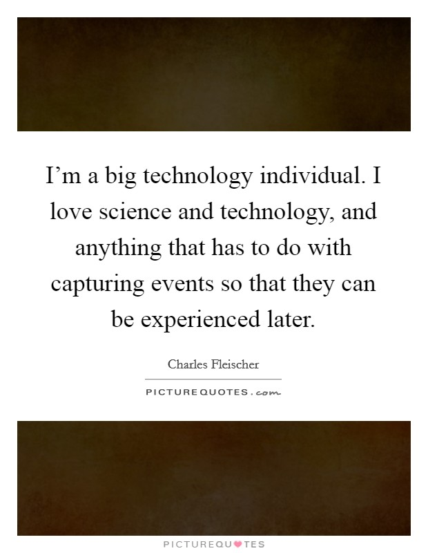 I'm a big technology individual. I love science and technology, and anything that has to do with capturing events so that they can be experienced later Picture Quote #1