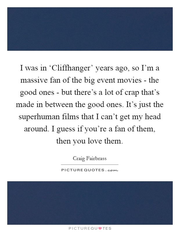 I was in 'Cliffhanger' years ago, so I'm a massive fan of the big event movies - the good ones - but there's a lot of crap that's made in between the good ones. It's just the superhuman films that I can't get my head around. I guess if you're a fan of them, then you love them Picture Quote #1