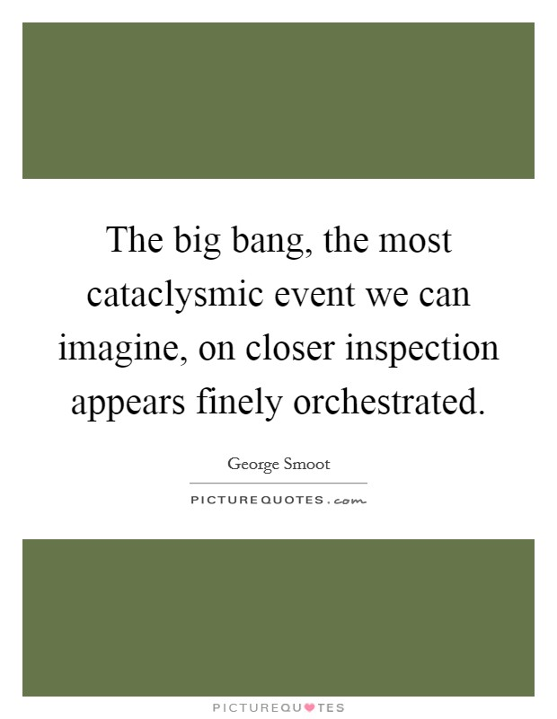 The big bang, the most cataclysmic event we can imagine, on closer inspection appears finely orchestrated Picture Quote #1