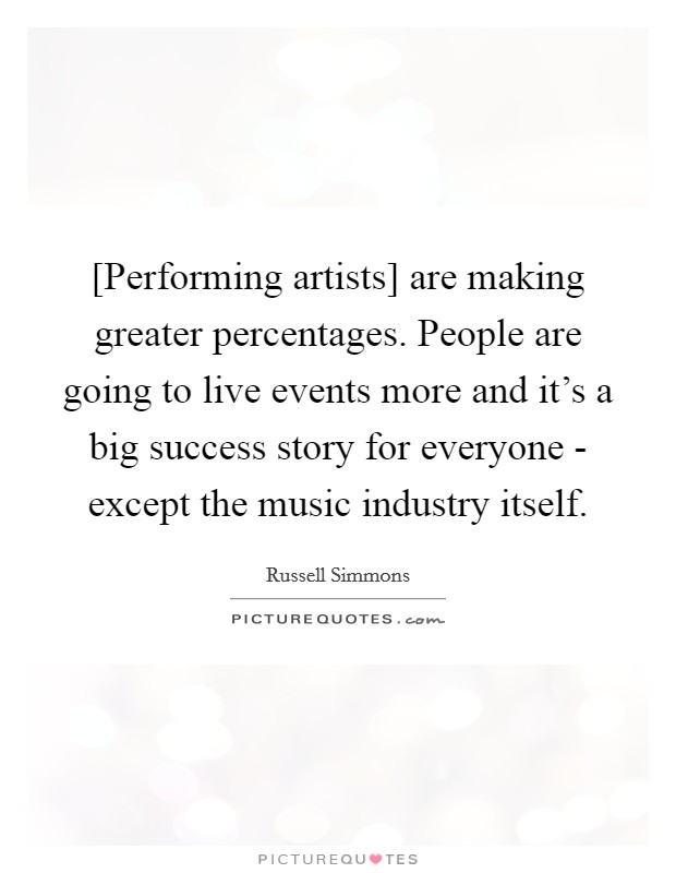[Performing artists] are making greater percentages. People are going to live events more and it's a big success story for everyone - except the music industry itself Picture Quote #1