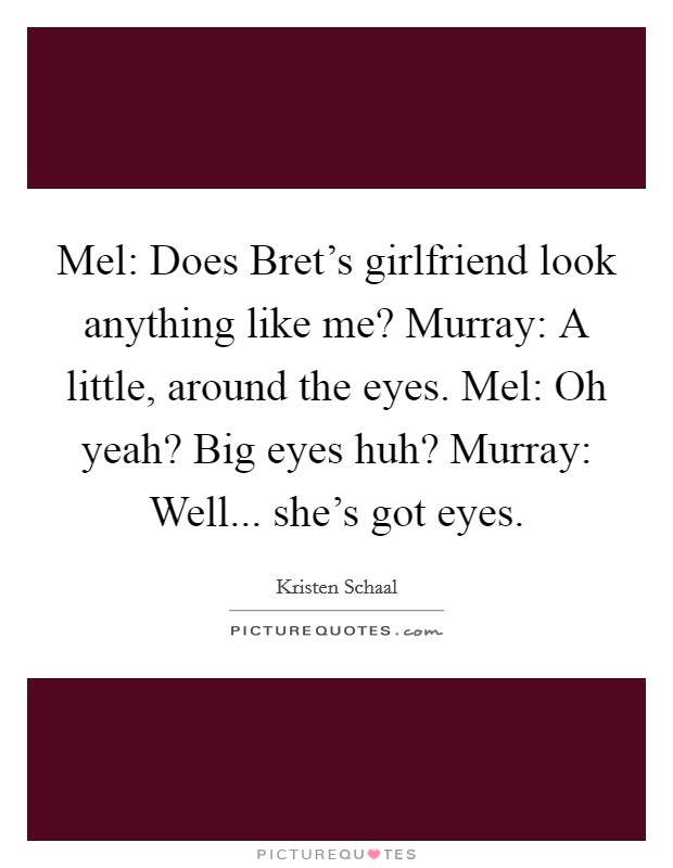 Mel: Does Bret's girlfriend look anything like me? Murray: A little, around the eyes. Mel: Oh yeah? Big eyes huh? Murray: Well... she's got eyes Picture Quote #1
