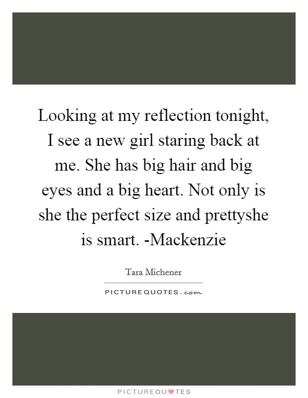 Looking at my reflection tonight, I see a new girl staring back at me. She has big hair and big eyes and a big heart. Not only is she the perfect size and prettyshe is smart. -Mackenzie Picture Quote #1