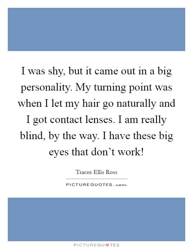 I was shy, but it came out in a big personality. My turning point was when I let my hair go naturally and I got contact lenses. I am really blind, by the way. I have these big eyes that don't work! Picture Quote #1