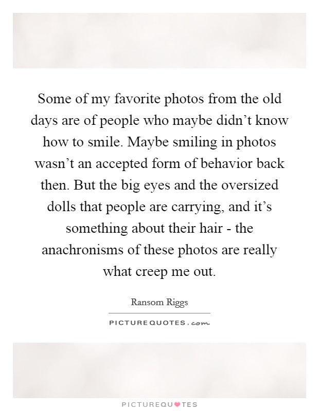 Some of my favorite photos from the old days are of people who maybe didn't know how to smile. Maybe smiling in photos wasn't an accepted form of behavior back then. But the big eyes and the oversized dolls that people are carrying, and it's something about their hair - the anachronisms of these photos are really what creep me out Picture Quote #1