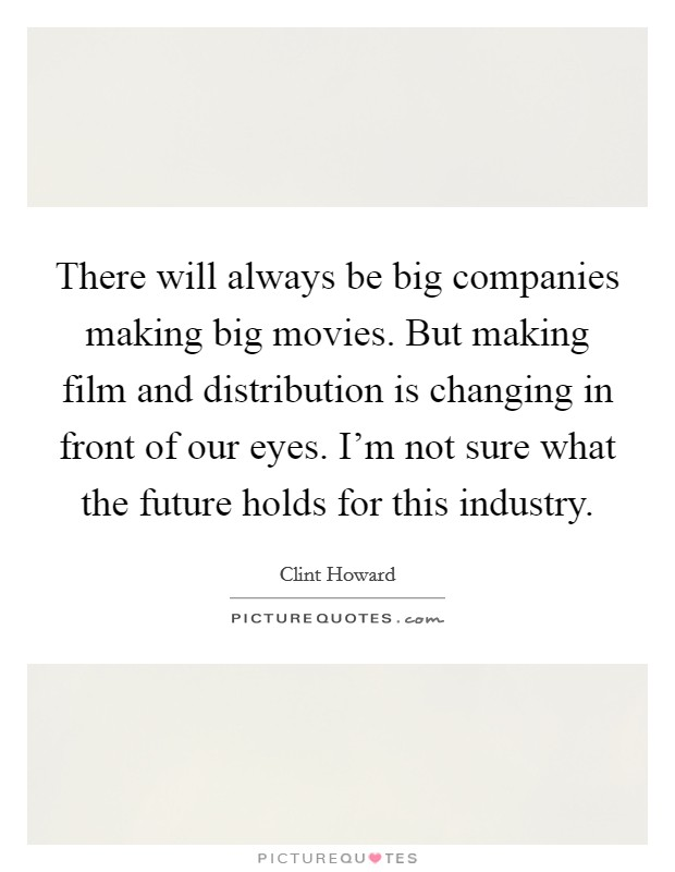 There will always be big companies making big movies. But making film and distribution is changing in front of our eyes. I'm not sure what the future holds for this industry Picture Quote #1