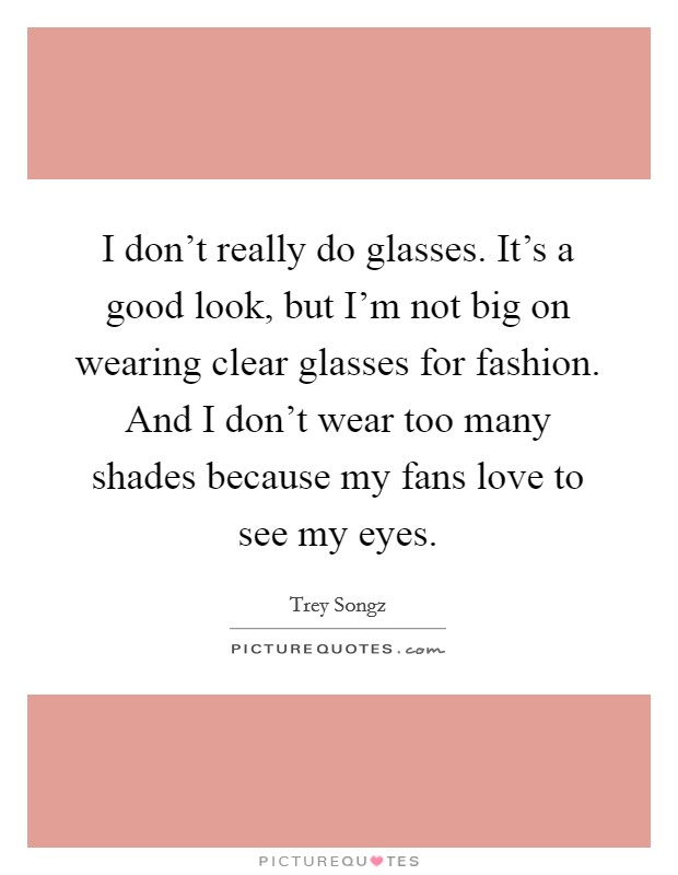 I don't really do glasses. It's a good look, but I'm not big on wearing clear glasses for fashion. And I don't wear too many shades because my fans love to see my eyes Picture Quote #1
