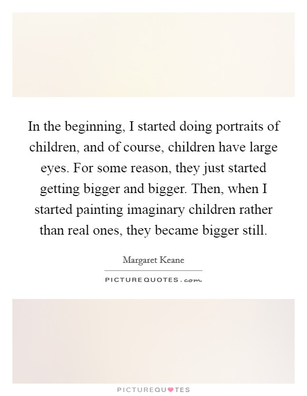 In the beginning, I started doing portraits of children, and of course, children have large eyes. For some reason, they just started getting bigger and bigger. Then, when I started painting imaginary children rather than real ones, they became bigger still Picture Quote #1