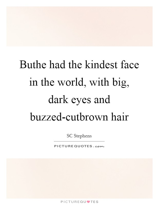 Buthe had the kindest face in the world, with big, dark eyes and buzzed-cutbrown hair Picture Quote #1