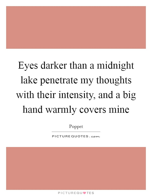 Eyes darker than a midnight lake penetrate my thoughts with their intensity, and a big hand warmly covers mine Picture Quote #1