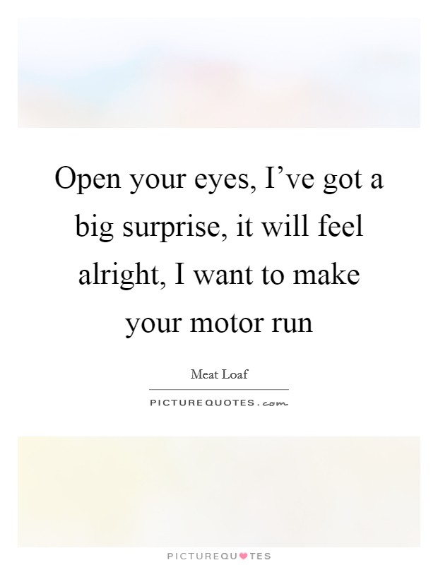 Open your eyes, I've got a big surprise, it will feel alright, I want to make your motor run Picture Quote #1