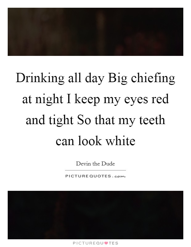 Drinking all day Big chiefing at night I keep my eyes red and tight So that my teeth can look white Picture Quote #1