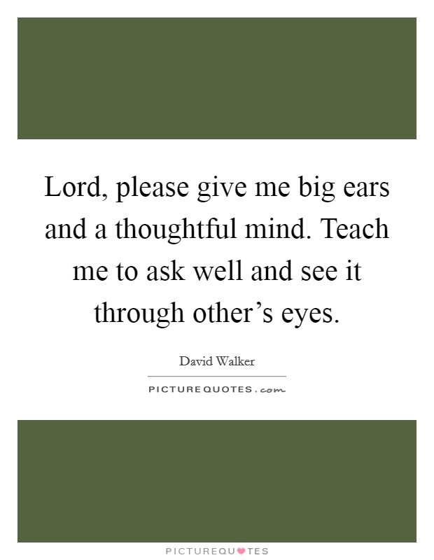 Lord, please give me big ears and a thoughtful mind. Teach me to ask well and see it through other's eyes Picture Quote #1