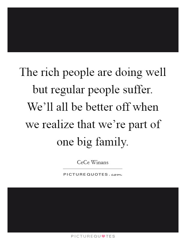 The rich people are doing well but regular people suffer. We'll all be better off when we realize that we're part of one big family Picture Quote #1
