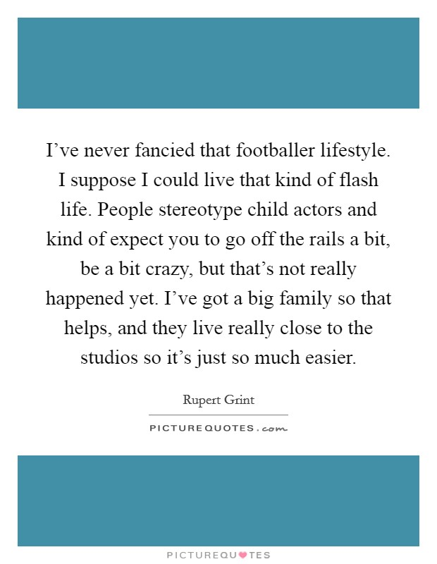 I've never fancied that footballer lifestyle. I suppose I could live that kind of flash life. People stereotype child actors and kind of expect you to go off the rails a bit, be a bit crazy, but that's not really happened yet. I've got a big family so that helps, and they live really close to the studios so it's just so much easier Picture Quote #1
