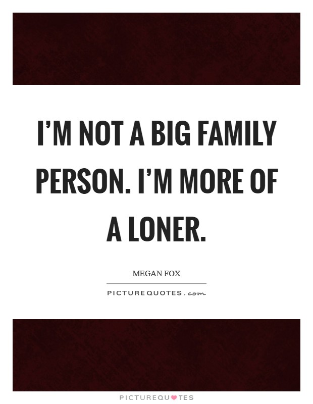 I'm not a big family person. I'm more of a loner Picture Quote #1