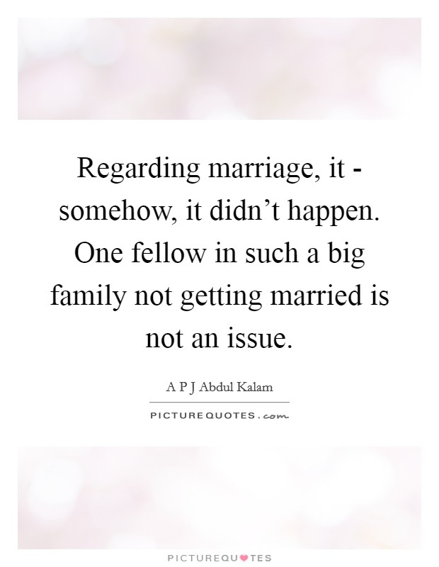 Regarding marriage, it - somehow, it didn't happen. One fellow in such a big family not getting married is not an issue Picture Quote #1