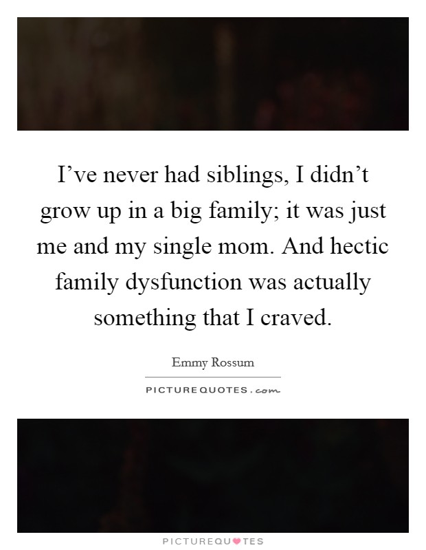 I've never had siblings, I didn't grow up in a big family; it was just me and my single mom. And hectic family dysfunction was actually something that I craved Picture Quote #1