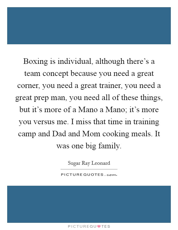 Boxing is individual, although there's a team concept because you need a great corner, you need a great trainer, you need a great prep man, you need all of these things, but it's more of a Mano a Mano; it's more you versus me. I miss that time in training camp and Dad and Mom cooking meals. It was one big family Picture Quote #1