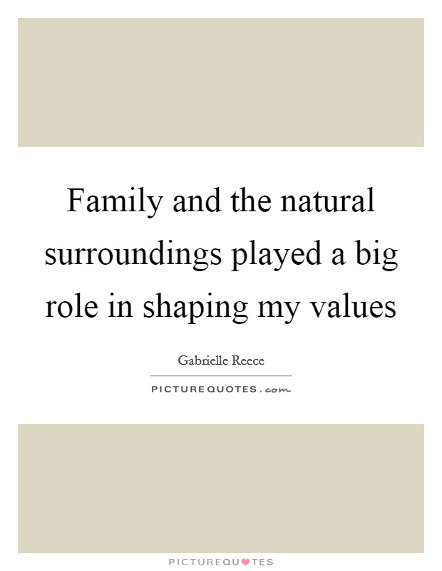 Family and the natural surroundings played a big role in shaping my values Picture Quote #1