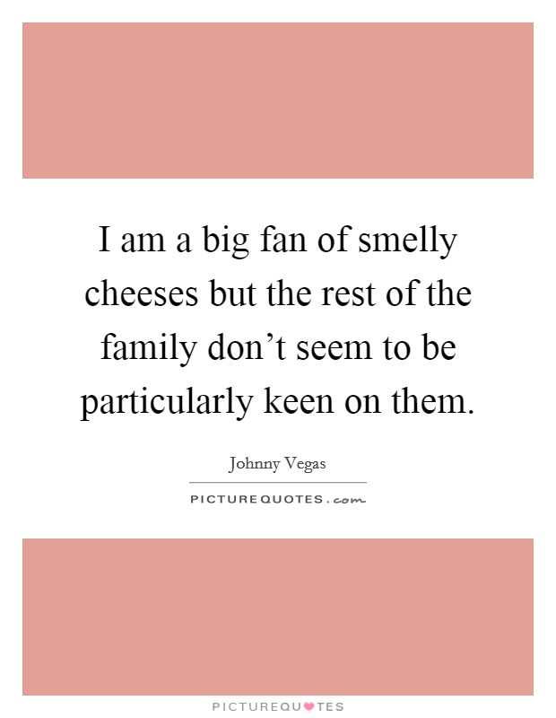 I am a big fan of smelly cheeses but the rest of the family don't seem to be particularly keen on them Picture Quote #1