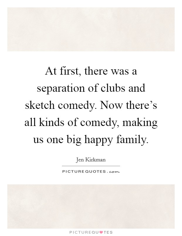 At first, there was a separation of clubs and sketch comedy. Now there's all kinds of comedy, making us one big happy family Picture Quote #1