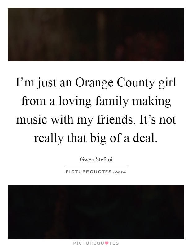 I'm just an Orange County girl from a loving family making music with my friends. It's not really that big of a deal Picture Quote #1